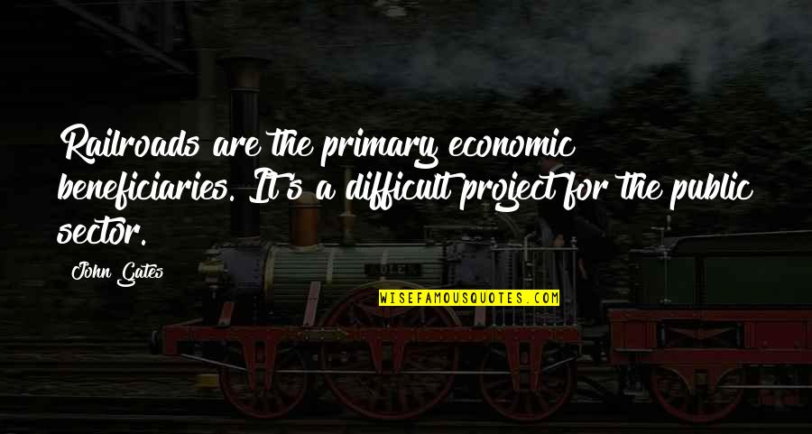 Painbut Quotes By John Gates: Railroads are the primary economic beneficiaries. It's a