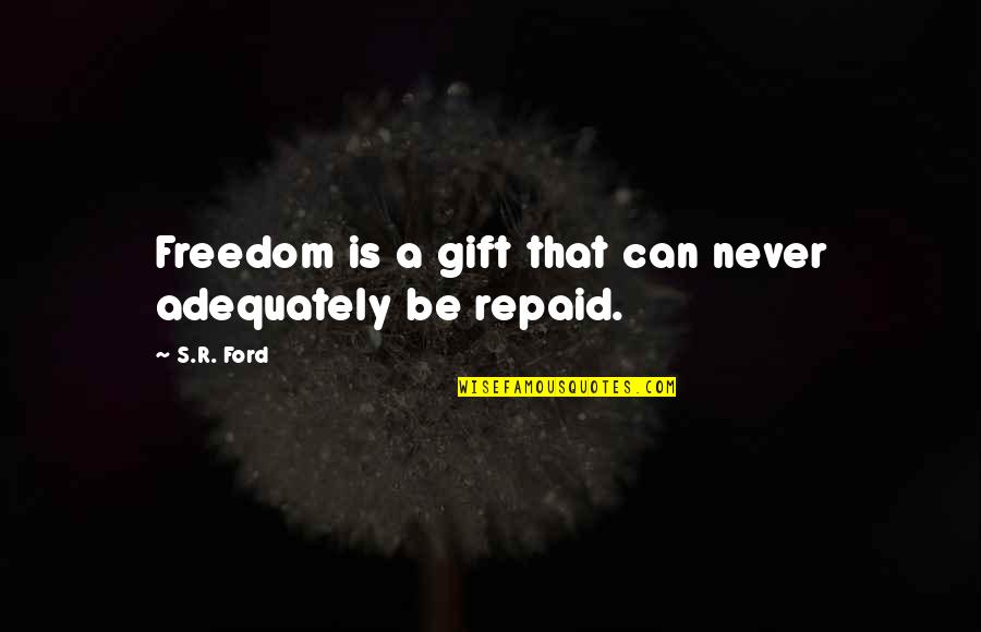 Painbut Quotes By S.R. Ford: Freedom is a gift that can never adequately