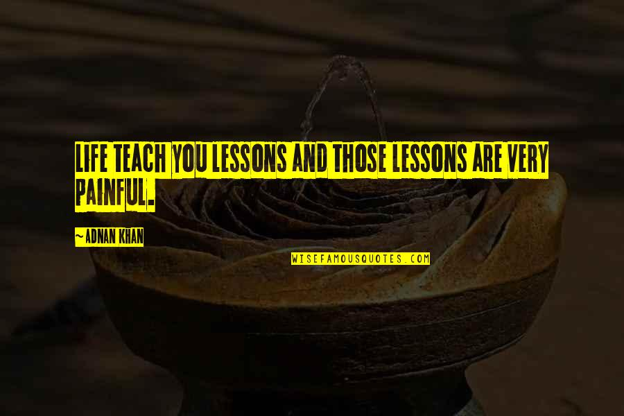 Painful Life Lessons Quotes By Adnan Khan: Life teach you lessons and those lessons are