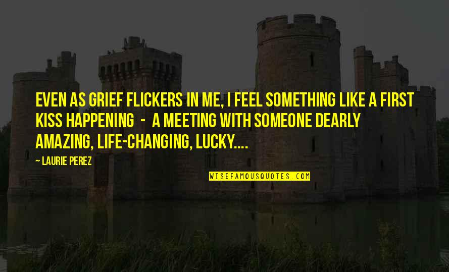 Painful Life Lessons Quotes By Laurie Perez: Even as grief flickers in me, I feel
