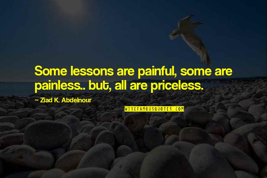 Painful Life Lessons Quotes By Ziad K. Abdelnour: Some lessons are painful, some are painless.. but,