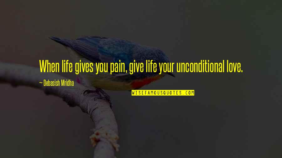 Painful Quotes And Quotes By Debasish Mridha: When life gives you pain, give life your