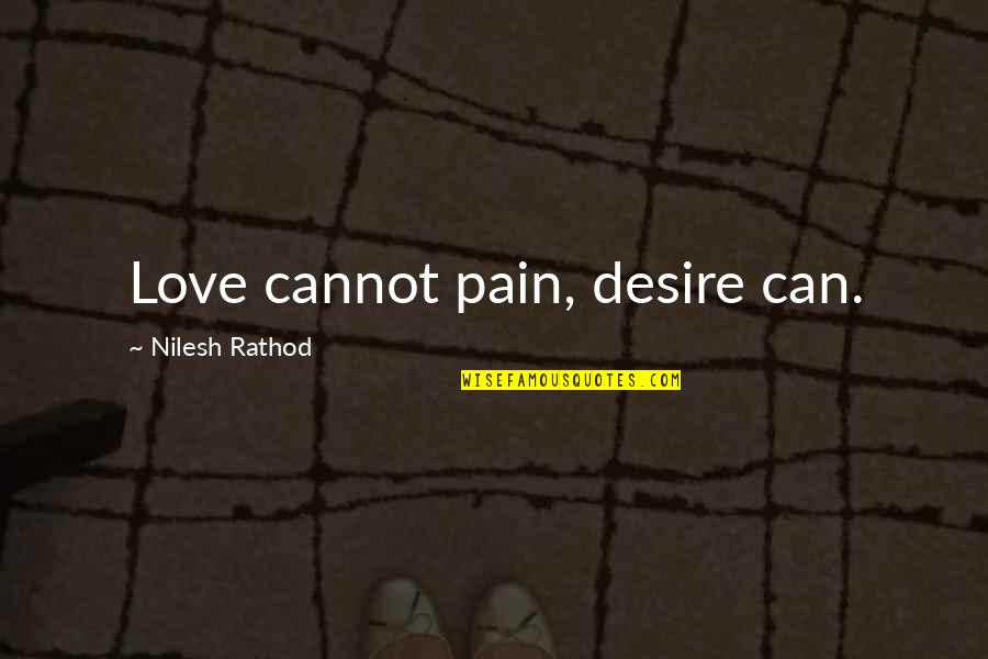 Painful Quotes And Quotes By Nilesh Rathod: Love cannot pain, desire can.