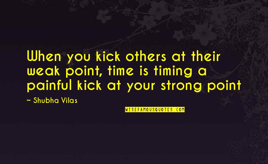 Painful Quotes And Quotes By Shubha Vilas: When you kick others at their weak point,