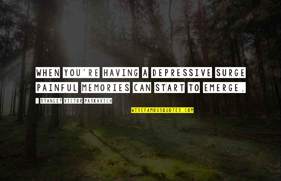 Painful Quotes And Quotes By Stanley Victor Paskavich: When you're having a depressive surge painful memories