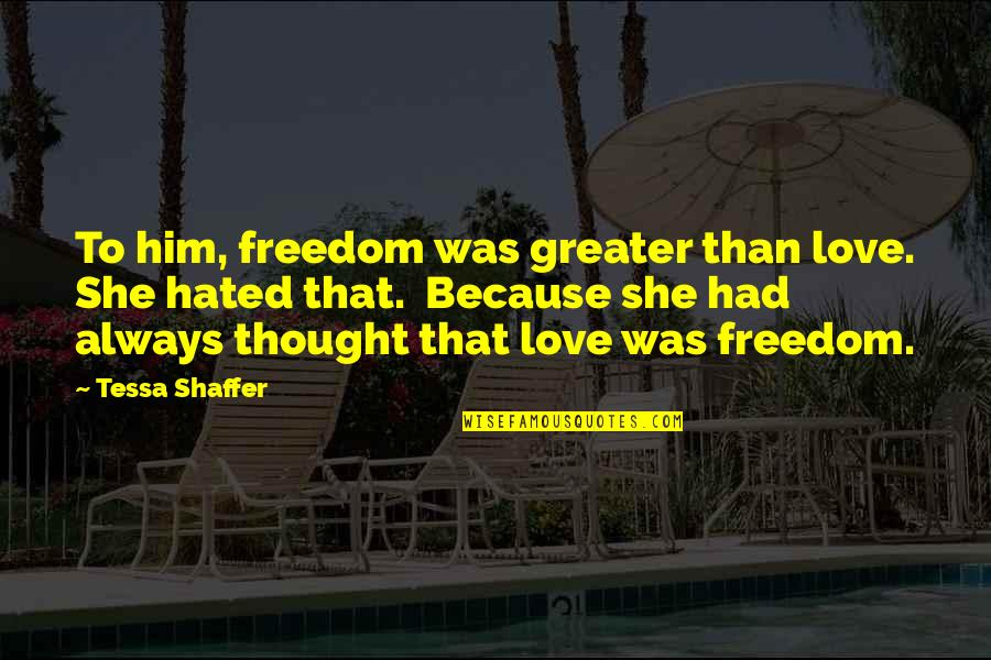 Painful Quotes And Quotes By Tessa Shaffer: To him, freedom was greater than love. She