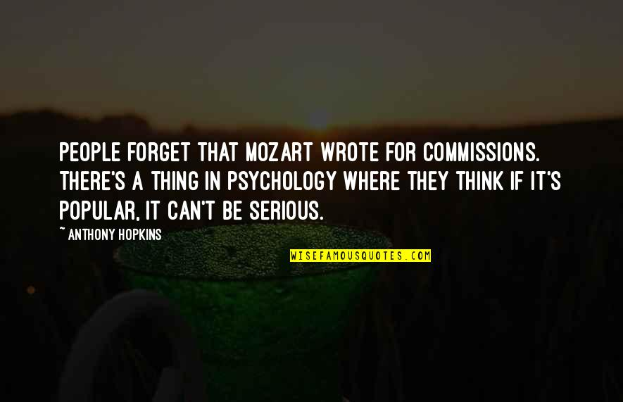 Painfully Shy Quotes By Anthony Hopkins: People forget that Mozart wrote for commissions. There's