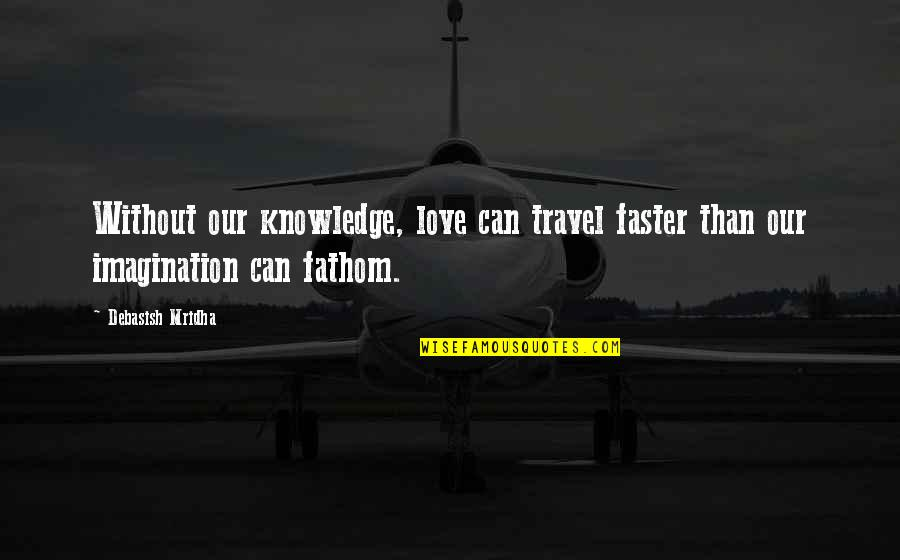 Painfully Shy Quotes By Debasish Mridha: Without our knowledge, love can travel faster than