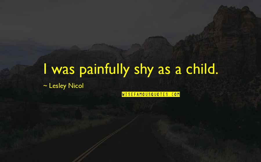 Painfully Shy Quotes By Lesley Nicol: I was painfully shy as a child.
