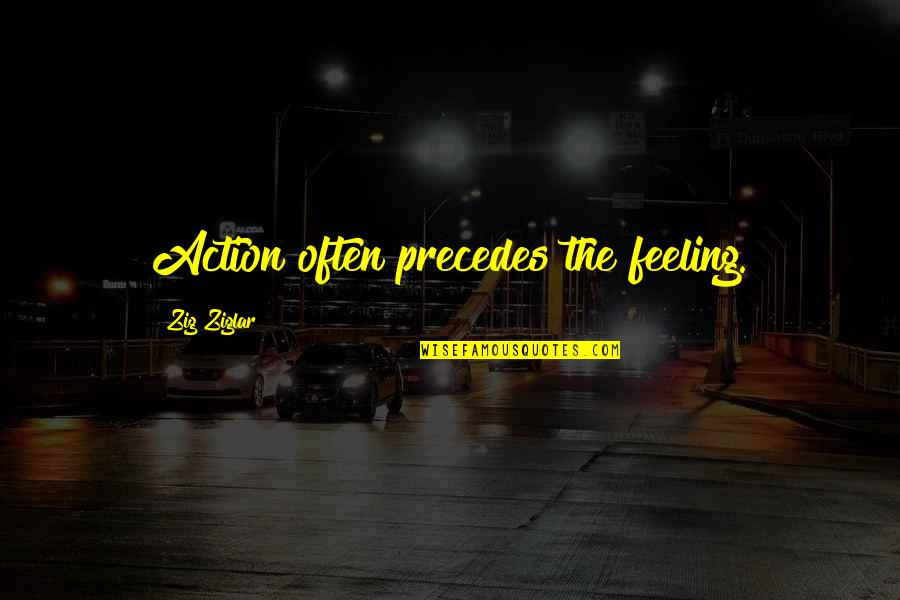 Painfully Shy Quotes By Zig Ziglar: Action often precedes the feeling.