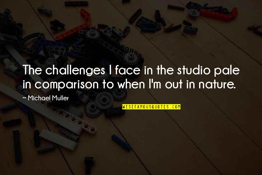 Pale Face Quotes By Michael Muller: The challenges I face in the studio pale