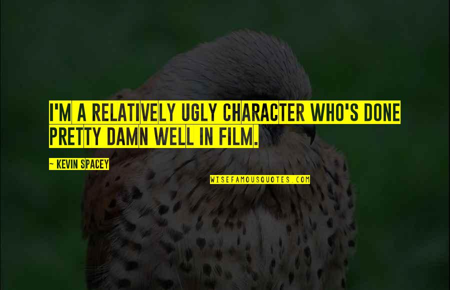 Pale Horse Quotes By Kevin Spacey: I'm a relatively ugly character who's done pretty