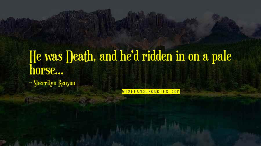 Pale Horse Quotes By Sherrilyn Kenyon: He was Death, and he'd ridden in on