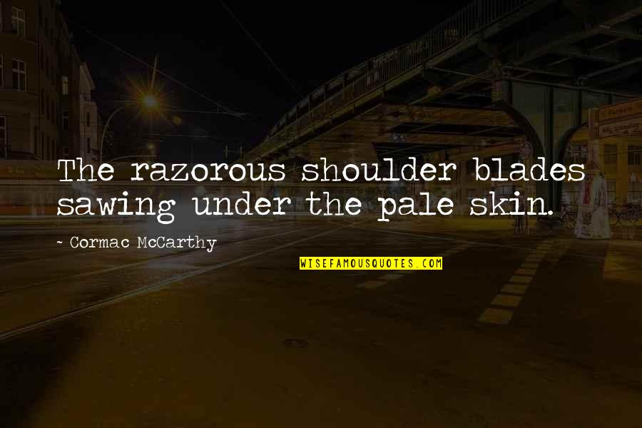 Pale Quotes By Cormac McCarthy: The razorous shoulder blades sawing under the pale