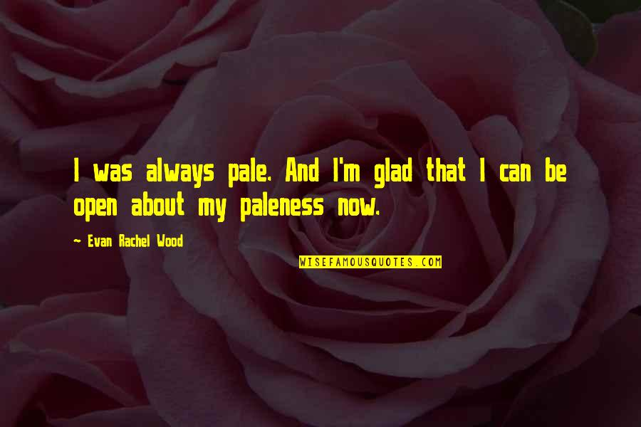 Pale Quotes By Evan Rachel Wood: I was always pale. And I'm glad that