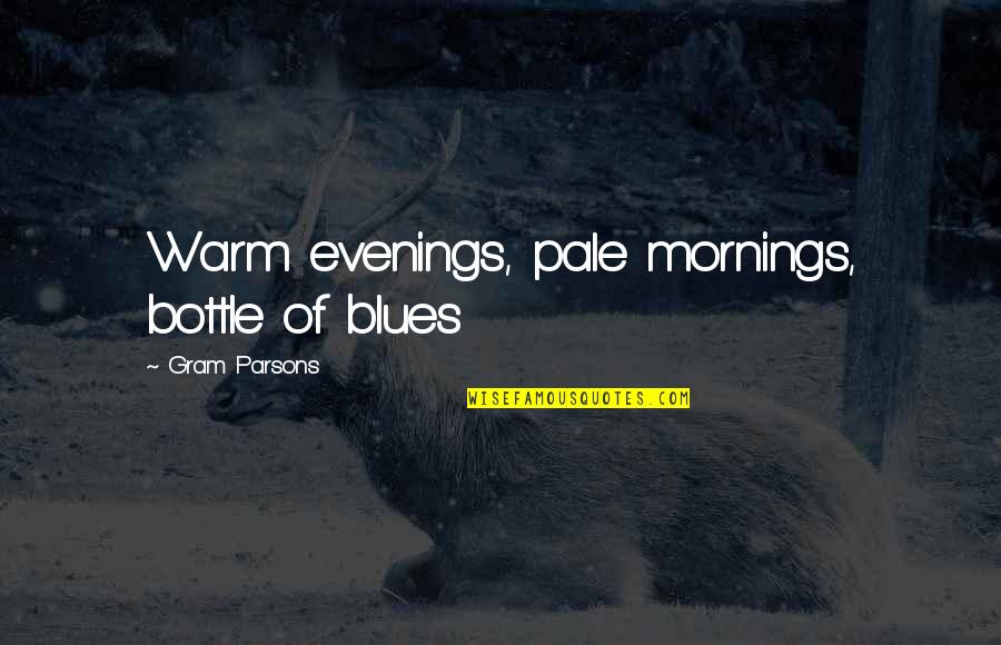 Pale Quotes By Gram Parsons: Warm evenings, pale mornings, bottle of blues