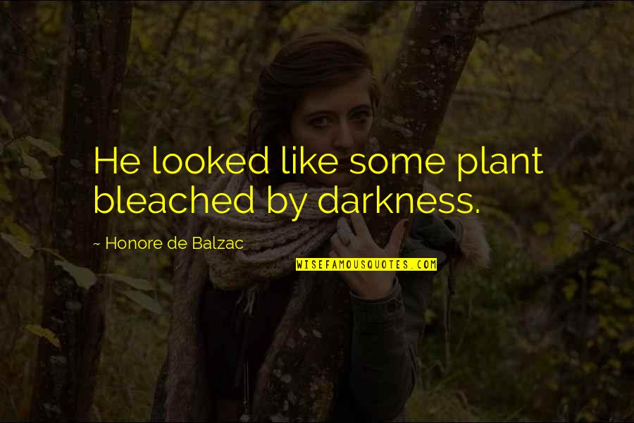 Pale Quotes By Honore De Balzac: He looked like some plant bleached by darkness.