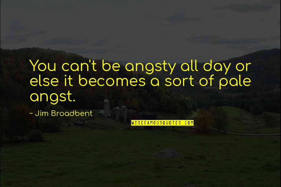 Pale Quotes By Jim Broadbent: You can't be angsty all day or else