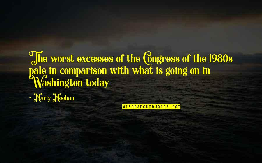 Pale Quotes By Marty Meehan: The worst excesses of the Congress of the