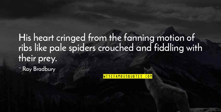 Pale Quotes By Ray Bradbury: His heart cringed from the fanning motion of