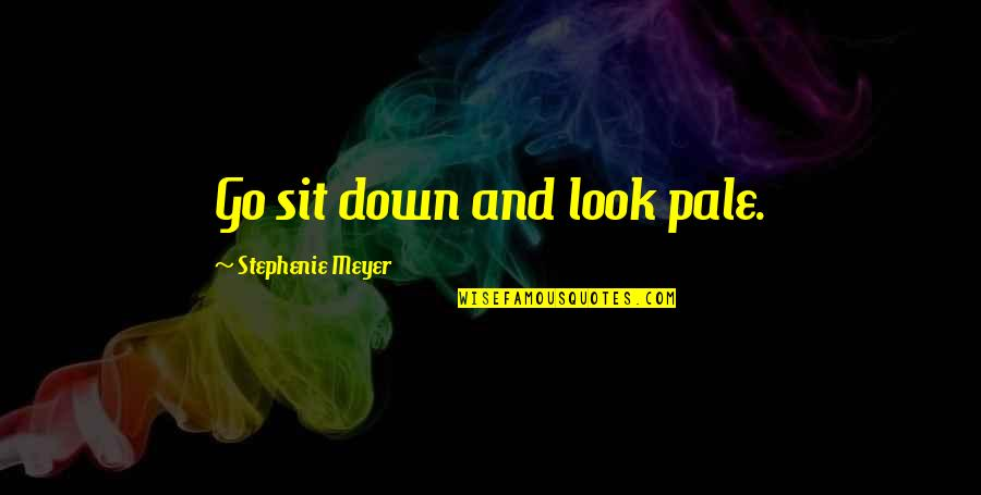 Pale Quotes By Stephenie Meyer: Go sit down and look pale.