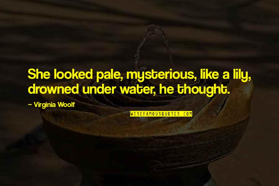 Pale Quotes By Virginia Woolf: She looked pale, mysterious, like a lily, drowned