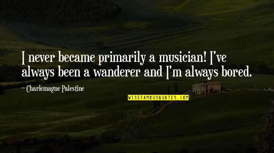 Palestine Quotes By Charlemagne Palestine: I never became primarily a musician! I've always
