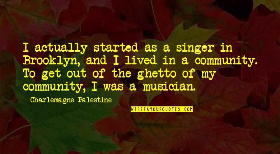 Palestine Quotes By Charlemagne Palestine: I actually started as a singer in Brooklyn,