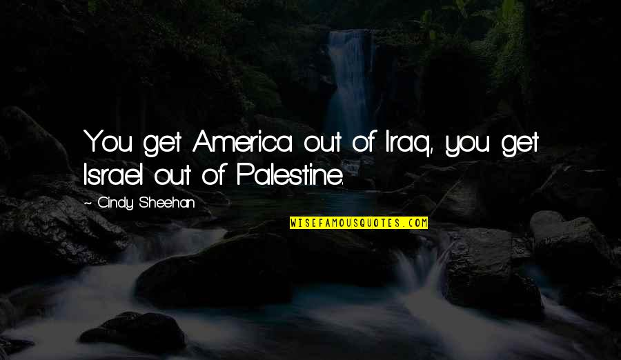 Palestine Quotes By Cindy Sheehan: You get America out of Iraq, you get