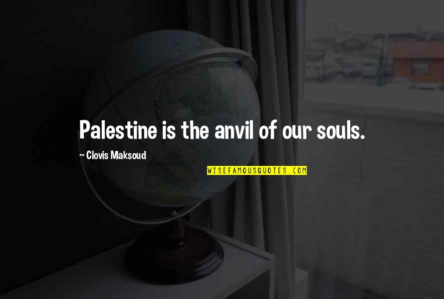 Palestine Quotes By Clovis Maksoud: Palestine is the anvil of our souls.