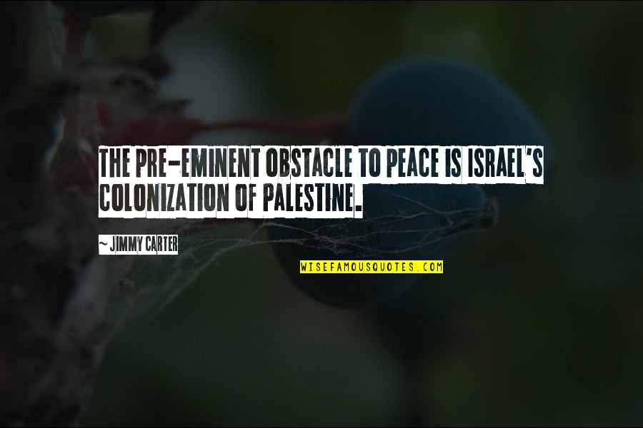 Palestine Quotes By Jimmy Carter: The pre-eminent obstacle to peace is Israel's colonization