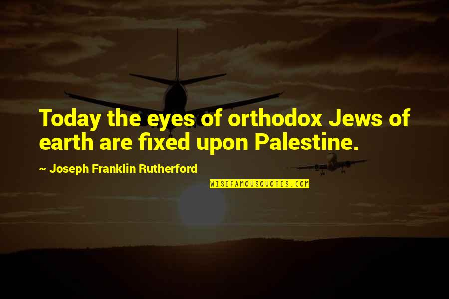 Palestine Quotes By Joseph Franklin Rutherford: Today the eyes of orthodox Jews of earth