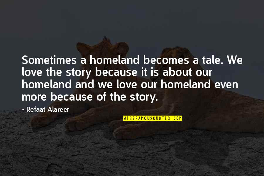 Palestine Quotes By Refaat Alareer: Sometimes a homeland becomes a tale. We love