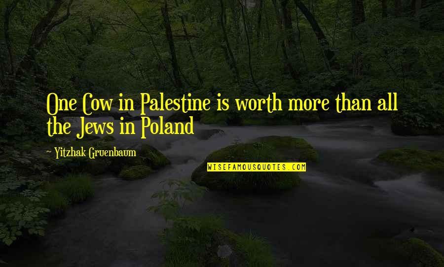Palestine Quotes By Yitzhak Gruenbaum: One Cow in Palestine is worth more than