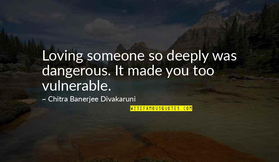 Palm Day Quotes By Chitra Banerjee Divakaruni: Loving someone so deeply was dangerous. It made