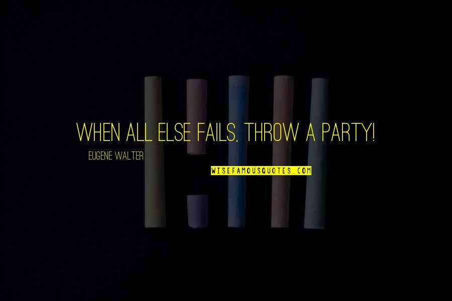 Palm Day Quotes By Eugene Walter: When all else fails, throw a party!