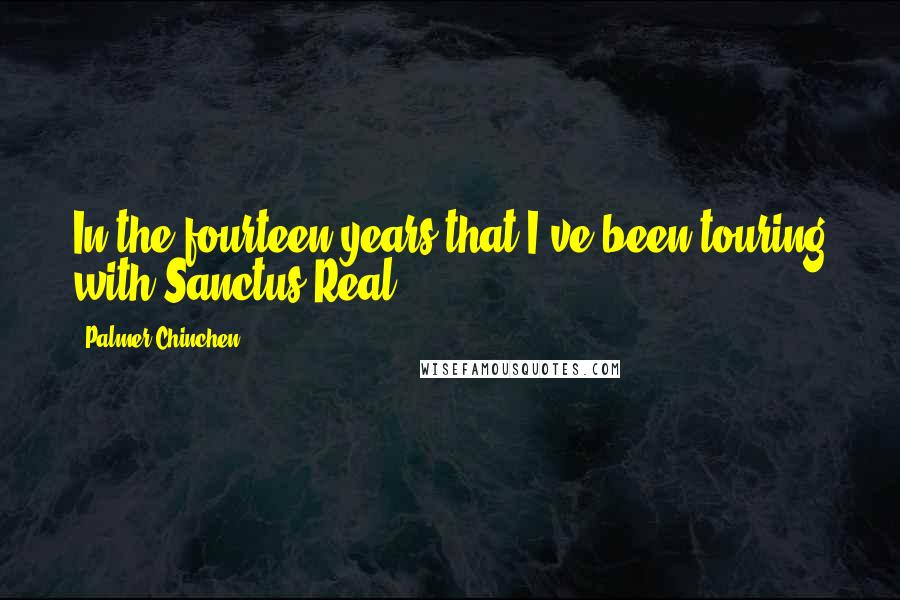 Palmer Chinchen quotes: In the fourteen years that I've been touring with Sanctus Real,