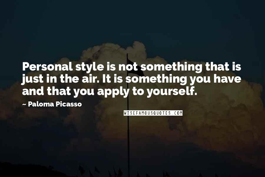 Paloma Picasso quotes: Personal style is not something that is just in the air. It is something you have and that you apply to yourself.