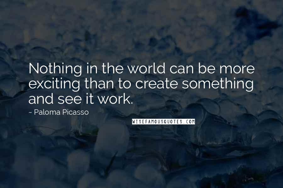 Paloma Picasso quotes: Nothing in the world can be more exciting than to create something and see it work.