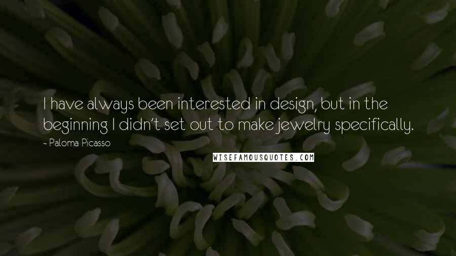 Paloma Picasso quotes: I have always been interested in design, but in the beginning I didn't set out to make jewelry specifically.
