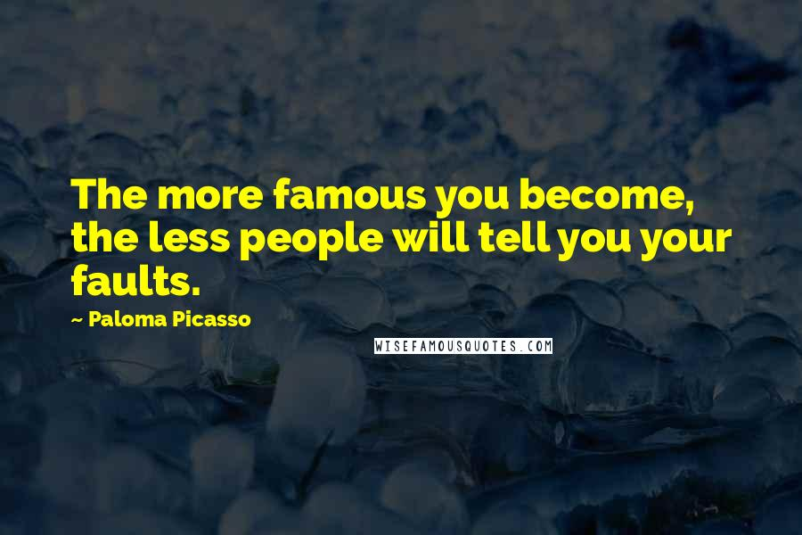 Paloma Picasso quotes: The more famous you become, the less people will tell you your faults.