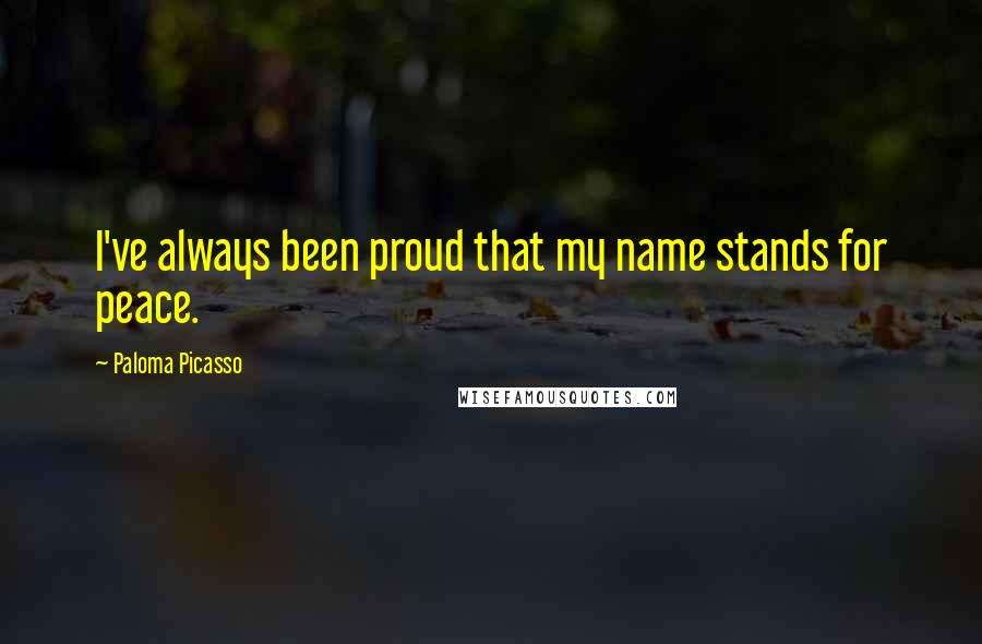 Paloma Picasso quotes: I've always been proud that my name stands for peace.
