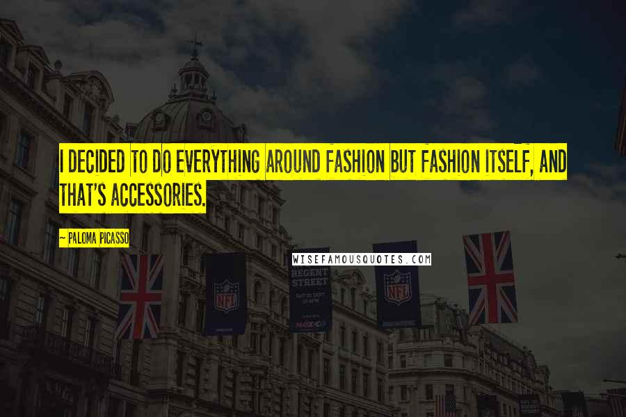 Paloma Picasso quotes: I decided to do everything around fashion but fashion itself, and that's accessories.