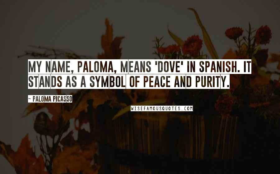 Paloma Picasso quotes: My name, Paloma, means 'dove' in Spanish. It stands as a symbol of peace and purity.