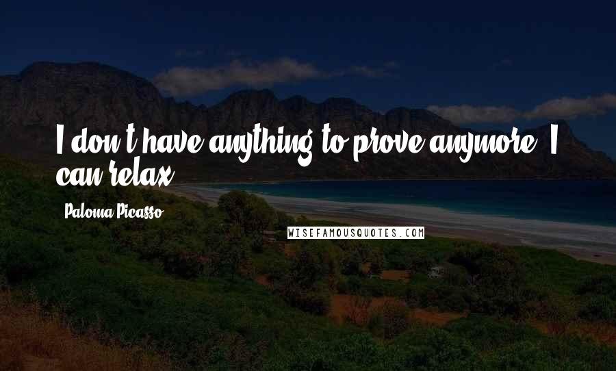 Paloma Picasso quotes: I don't have anything to prove anymore. I can relax.
