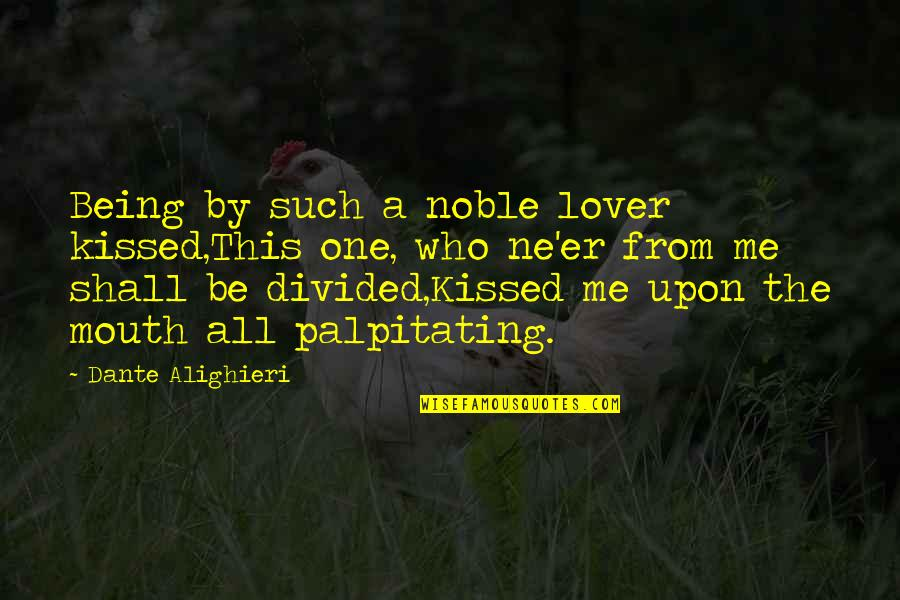 Palpitating Quotes By Dante Alighieri: Being by such a noble lover kissed,This one,