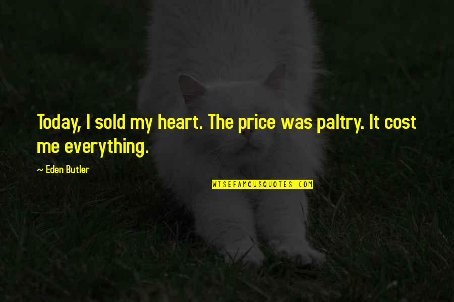 Paltry Quotes By Eden Butler: Today, I sold my heart. The price was