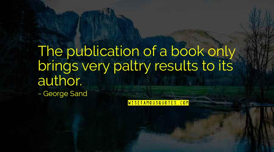 Paltry Quotes By George Sand: The publication of a book only brings very