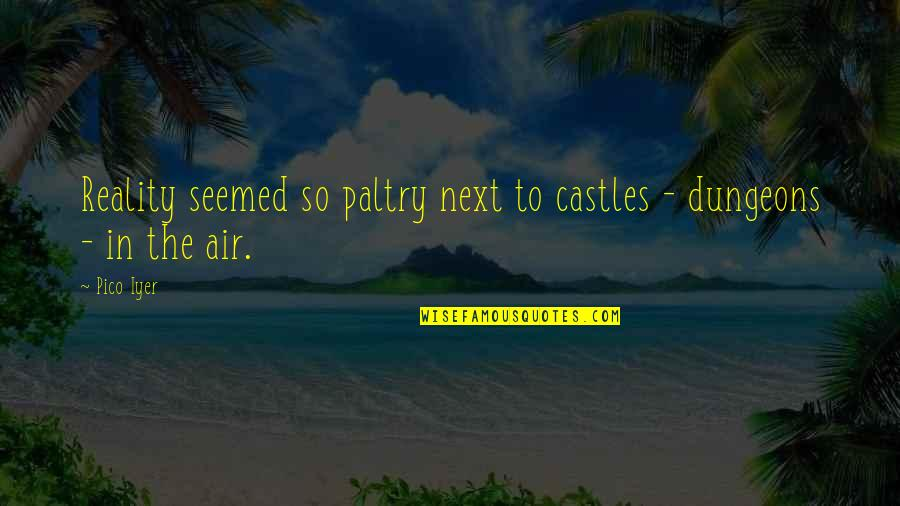 Paltry Quotes By Pico Iyer: Reality seemed so paltry next to castles -