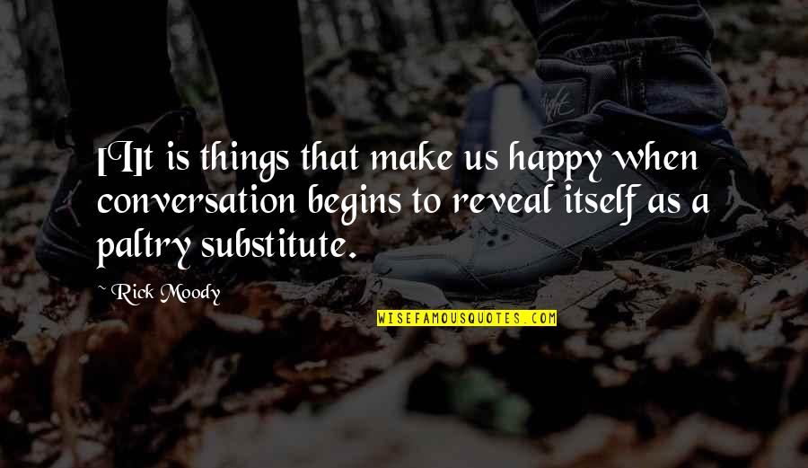 Paltry Quotes By Rick Moody: [I]t is things that make us happy when